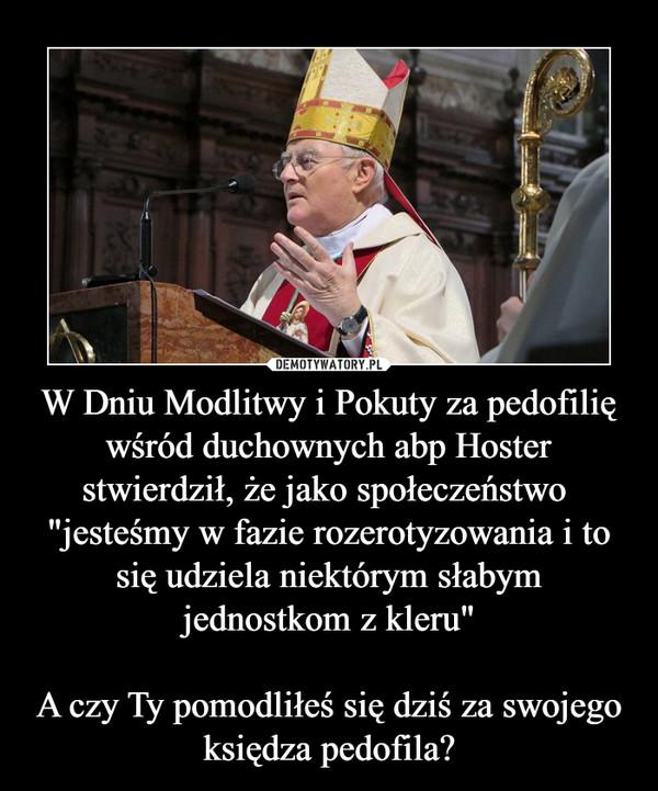 """W Dniu Modlitwy i Pokuty za pedofilię wśród duchownych abp Hoster stwierdził, że jako społeczeństwo  """"jesteśmy w fazie rozerotyzowania i to się udziela niektórym słabym jednostkom z kleru""""A czy Ty pomodliłeś się dziś za swojego księdza pedofil –"""