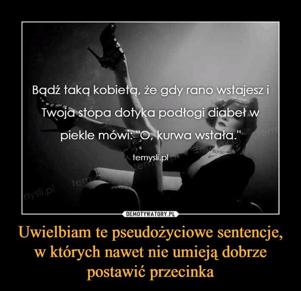 """Uwielbiam te pseudożyciowe sentencje, w których nawet nie umieją dobrze postawić przecinka –  Bądź taką kobietą, że gdy rano wstajesz i Twoja stopa dotyka podłogi diabeł w piekle mówi: """"O, kurwa wstała."""" temysli.pl"""