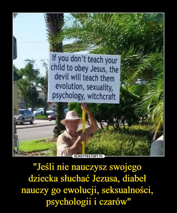 """""""Jeśli nie nauczysz swojego dziecka słuchać Jezusa, diabeł nauczy go ewolucji, seksualności, psychologii i czarów"""" –  If you don't teach your child to obey Jesus, the devil will teach them *evolution, sexuality, psychology, witchcraft"""