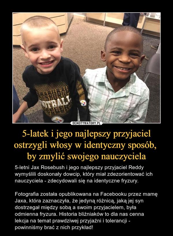 5-latek i jego najlepszy przyjaciel ostrzygli włosy w identyczny sposób, by zmylić swojego nauczyciela – 5-letni Jax Rosebush i jego najlepszy przyjaciel Reddy wymyślili doskonały dowcip, który miał zdezorientować ich nauczyciela - zdecydowali się na identyczne fryzury. Fotografia została opublikowana na Facebooku przez mamę Jaxa, która zaznaczyła, że jedyną różnicą, jaką jej syn dostrzegał między sobą a swoim przyjacielem, była odmienna fryzura. Historia bliźniaków to dla nas cenna lekcja na temat prawdziwej przyjaźni i tolerancji - powinniśmy brać z nich przykład!