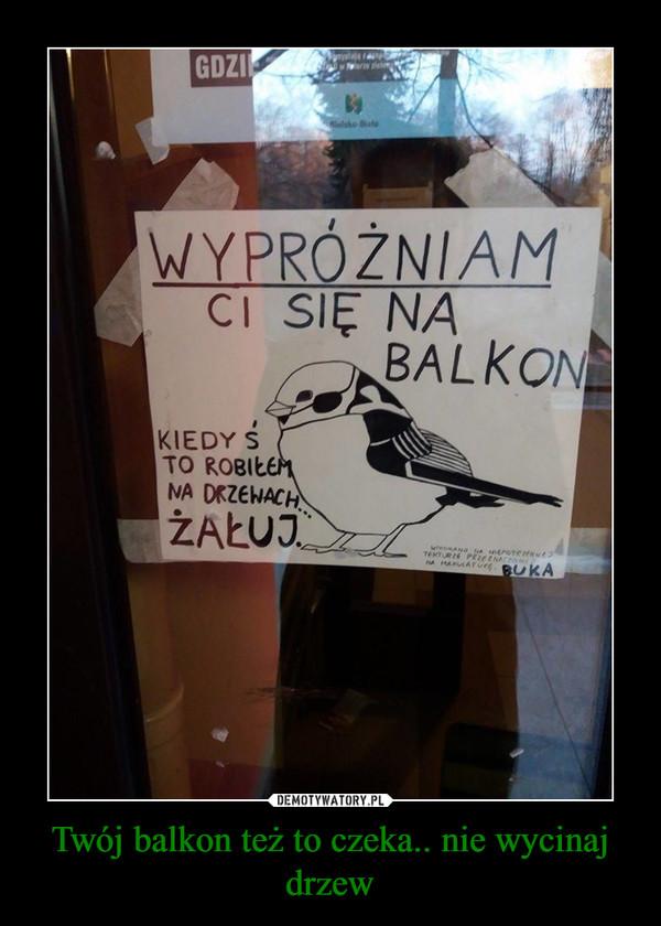 Twój balkon też to czeka.. nie wycinaj drzew –