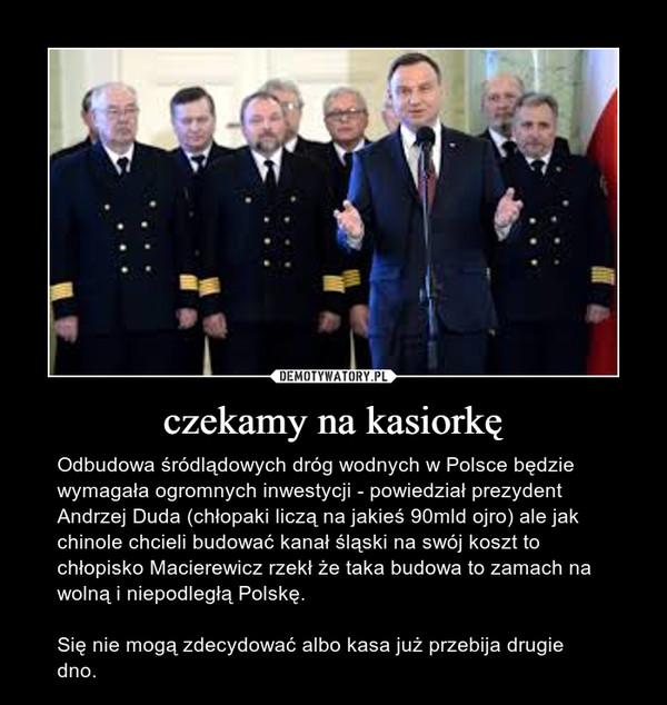 czekamy na kasiorkę – Odbudowa śródlądowych dróg wodnych w Polsce będzie wymagała ogromnych inwestycji - powiedział prezydent Andrzej Duda (chłopaki liczą na jakieś 90mld ojro) ale jak chinole chcieli budować kanał śląski na swój koszt to chłopisko Macierewicz rzekł że taka budowa to zamach na wolną i niepodległą Polskę. Się nie mogą zdecydować albo kasa już przebija drugie dno.