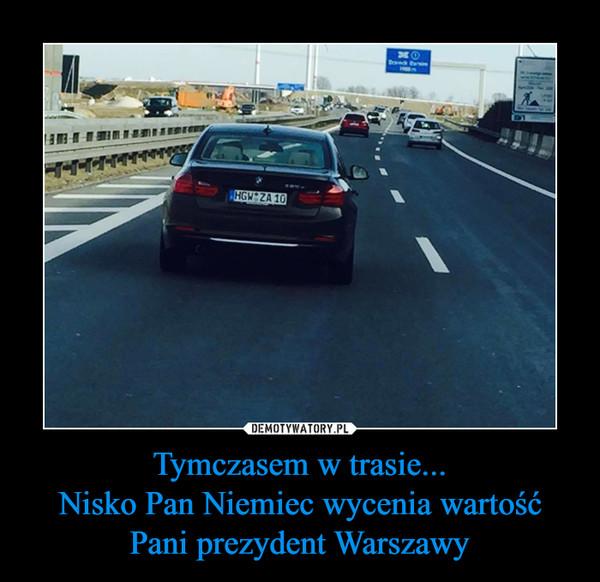 Tymczasem w trasie...Nisko Pan Niemiec wycenia wartość Pani prezydent Warszawy –