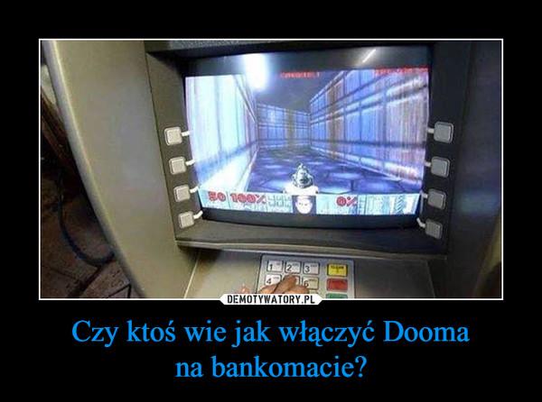 Czy ktoś wie jak włączyć Doomana bankomacie? –