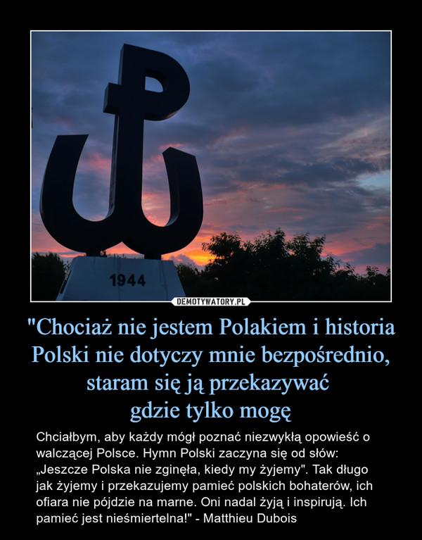 """""""Chociaż nie jestem Polakiem i historia Polski nie dotyczy mnie bezpośrednio, staram się ją przekazywać gdzie tylko mogę – Chciałbym, aby każdy mógł poznać niezwykłą opowieść o walczącej Polsce. Hymn Polski zaczyna się od słów: """"Jeszcze Polska nie zginęła, kiedy my żyjemy"""". Tak długo jak żyjemy i przekazujemy pamieć polskich bohaterów, ich ofiara nie pójdzie na marne. Oni nadal żyją i inspirują. Ich pamieć jest nieśmiertelna!"""" - Matthieu Dubois"""