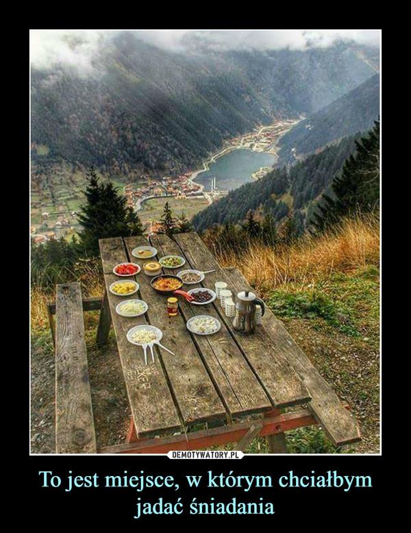 To jest miejsce, w którym chciałbym jadać śniadania –