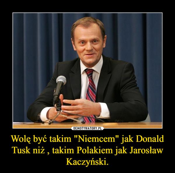 """Wolę być takim """"Niemcem"""" jak Donald Tusk niż , takim Polakiem jak Jarosław Kaczyński. –"""
