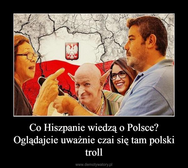 Co Hiszpanie wiedzą o Polsce? Oglądajcie uważnie czai się tam polski troll –