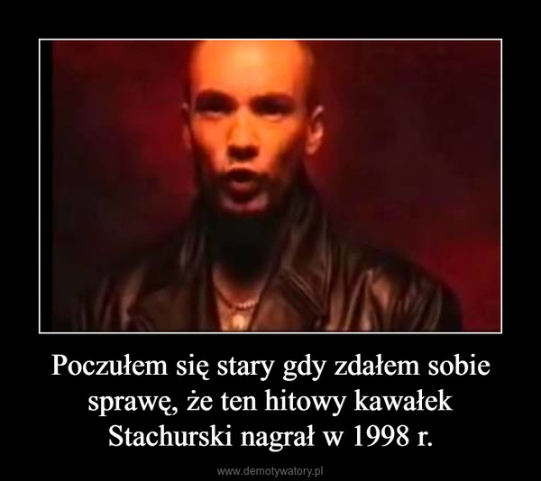 Poczułem się stary gdy zdałem sobie sprawę, że ten hitowy kawałek Stachurski nagrał w 1998 r. –