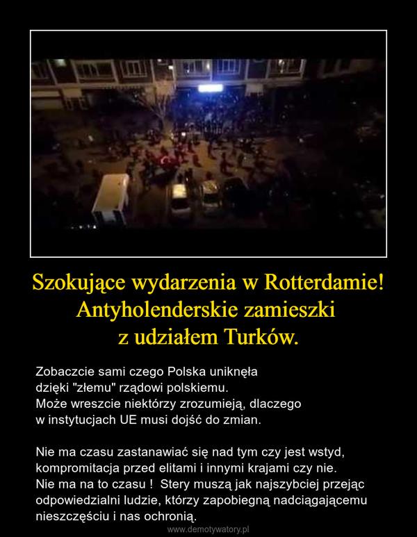 """Szokujące wydarzenia w Rotterdamie! Antyholenderskie zamieszki z udziałem Turków. – Zobaczcie sami czego Polska uniknęła dzięki """"złemu"""" rządowi polskiemu.Może wreszcie niektórzy zrozumieją, dlaczego w instytucjach UE musi dojść do zmian.Nie ma czasu zastanawiać się nad tym czy jest wstyd, kompromitacja przed elitami i innymi krajami czy nie. Nie ma na to czasu !  Stery muszą jak najszybciej przejąc odpowiedzialni ludzie, którzy zapobiegną nadciągającemu nieszczęściu i nas ochronią."""