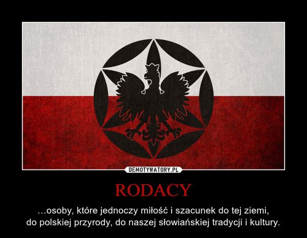 RODACY – …osoby, które jednoczy miłość i szacunek do tej ziemi,do polskiej przyrody, do naszej słowiańskiej tradycji i kultury.