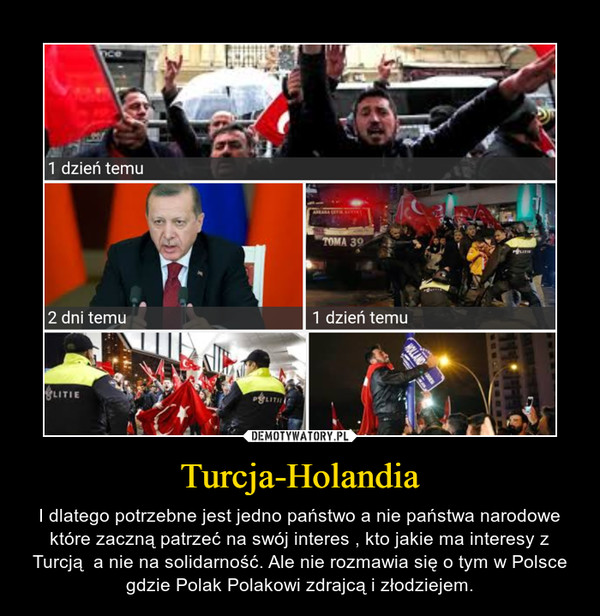 Turcja-Holandia – I dlatego potrzebne jest jedno państwo a nie państwa narodowe które zaczną patrzeć na swój interes , kto jakie ma interesy z Turcją  a nie na solidarność. Ale nie rozmawia się o tym w Polsce gdzie Polak Polakowi zdrajcą i złodziejem.