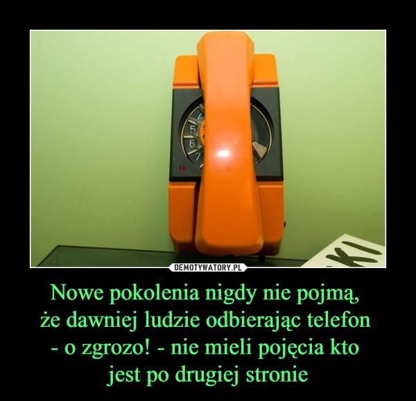 Nowe pokolenia nigdy nie pojmą, że dawniej ludzie odbierając telefon - o zgrozo! - nie mieli pojęcia kto jest po drugiej stronie –