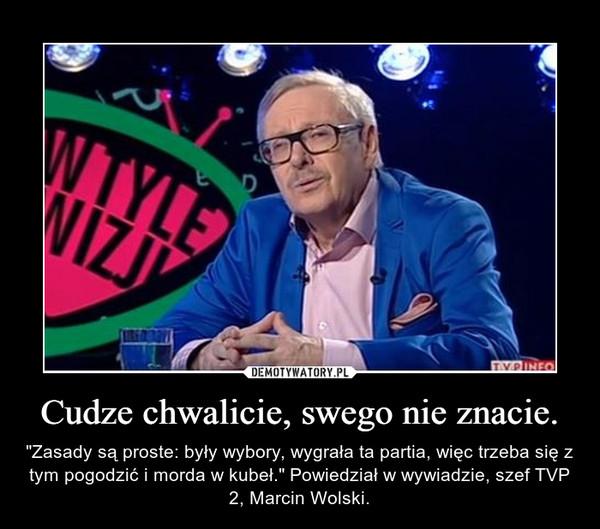 """Cudze chwalicie, swego nie znacie. – """"Zasady są proste: były wybory, wygrała ta partia, więc trzeba się z tym pogodzić i morda w kubeł."""" Powiedział w wywiadzie, szef TVP 2, Marcin Wolski."""