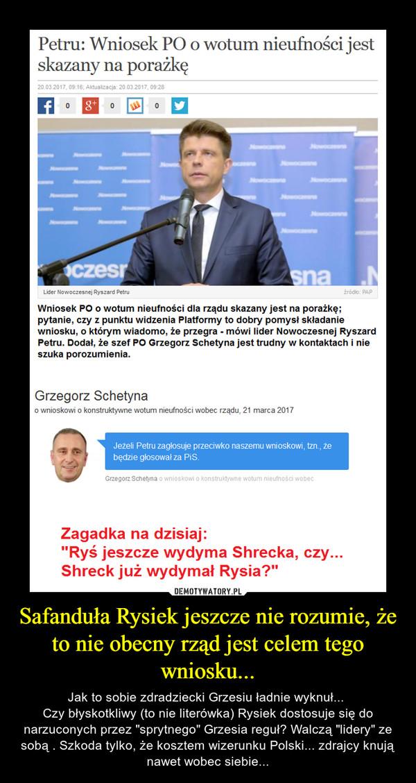 """Safanduła Rysiek jeszcze nie rozumie, że to nie obecny rząd jest celem tego wniosku... – Jak to sobie zdradziecki Grzesiu ładnie wyknuł... Czy błyskotkliwy (to nie literówka) Rysiek dostosuje się do narzuconych przez """"sprytnego"""" Grzesia reguł? Walczą """"lidery"""" ze sobą . Szkoda tylko, że kosztem wizerunku Polski... zdrajcy knują nawet wobec siebie..."""
