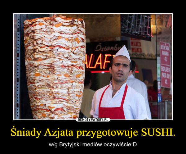 Śniady Azjata przygotowuje SUSHI. – w/g Brytyjski mediów oczywiście:D