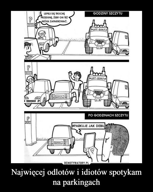 Najwięcej odlotów i idiotów spotykam na parkingach –