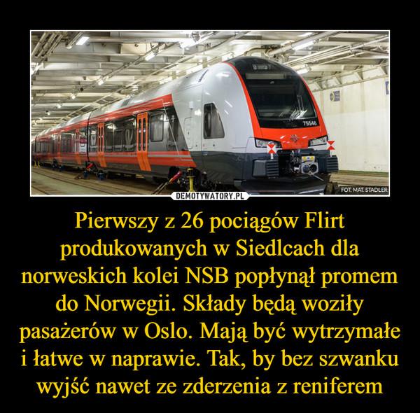 Pierwszy z 26 pociągów Flirt produkowanych w Siedlcach dla norweskich kolei NSB popłynął promem do Norwegii. Składy będą woziły pasażerów w Oslo. Mają być wytrzymałe i łatwe w naprawie. Tak, by bez szwanku wyjść nawet ze zderzenia z reniferem –