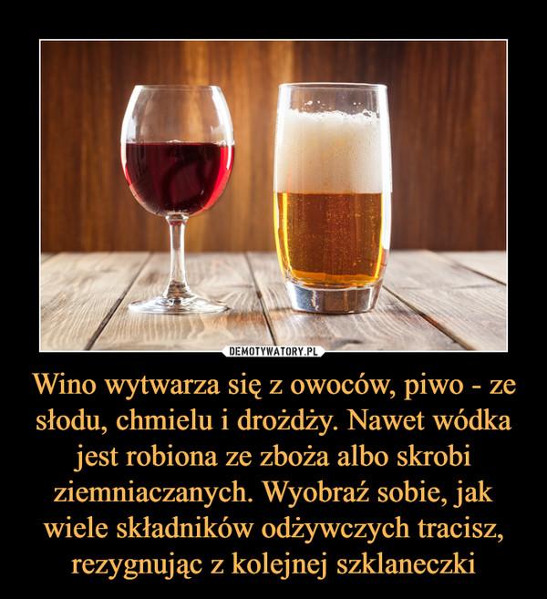 Wino wytwarza się z owoców, piwo - ze słodu, chmielu i drożdży. Nawet wódka jest robiona ze zboża albo skrobi ziemniaczanych. Wyobraź sobie, jak wiele składników odżywczych tracisz, rezygnując z kolejnej szklaneczki –