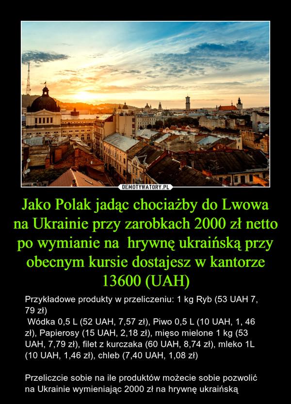 Jako Polak jadąc chociażby do Lwowa na Ukrainie przy zarobkach 2000 zł netto po wymianie na  hrywnę ukraińską przy obecnym kursie dostajesz w kantorze 13600 (UAH) – Przykładowe produkty w przeliczeniu: 1 kg Ryb (53 UAH 7, 79 zł) Wódka 0,5 L (52 UAH, 7,57 zł), Piwo 0,5 L (10 UAH, 1, 46 zł), Papierosy (15 UAH, 2,18 zł), mięso mielone 1 kg (53 UAH, 7,79 zł), filet z kurczaka (60 UAH, 8,74 zł), mleko 1L (10 UAH, 1,46 zł), chleb (7,40 UAH, 1,08 zł)Przeliczcie sobie na ile produktów możecie sobie pozwolić na Ukrainie wymieniając 2000 zł na hrywnę ukraińską