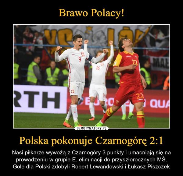 Polska pokonuje Czarnogórę 2:1 – Nasi piłkarze wywożą z Czarnogóry 3 punkty i umacniają się na prowadzeniu w grupie E. eliminacji do przyszłorocznych MŚ.Gole dla Polski zdobyli Robert Lewandowski i Łukasz Piszczek