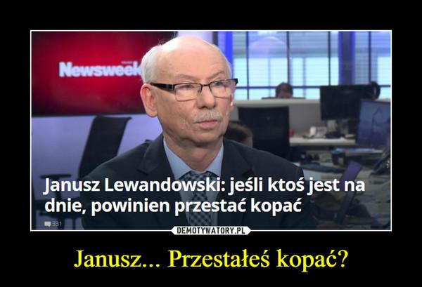 Janusz... Przestałeś kopać? –