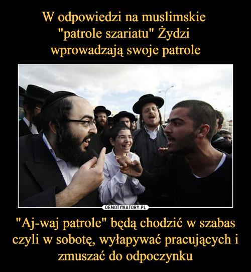"""W odpowiedzi na muslimskie  """"patrole szariatu"""" Żydzi  wprowadzają swoje patrole """"Aj-waj patrole"""" będą chodzić w szabas czyli w sobotę, wyłapywać pracujących i zmuszać do odpoczynku"""