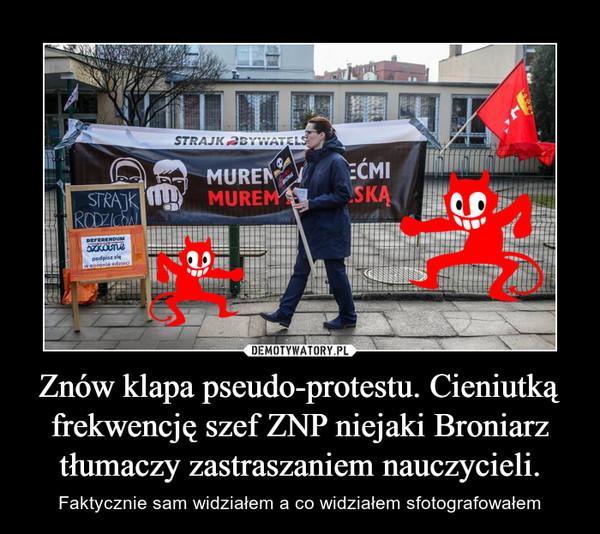 Znów klapa pseudo-protestu. Cieniutką frekwencję szef ZNP niejaki Broniarz tłumaczy zastraszaniem nauczycieli. – Faktycznie sam widziałem a co widziałem sfotografowałem