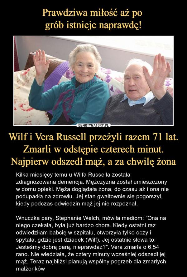 """Wilf i Vera Russell przeżyli razem 71 lat. Zmarli w odstępie czterech minut. Najpierw odszedł mąż, a za chwilę żona – Kilka miesięcy temu u Wilfa Russella została zdiagnozowana demencja. Mężczyzna został umieszczony w domu opieki. Męża doglądała żona, do czasu aż i ona nie podupadła na zdrowiu. Jej stan gwałtownie się pogorszył, kiedy podczas odwiedzin mąż jej nie rozpoznał. Wnuczka pary, Stephanie Welch, mówiła mediom: """"Ona na niego czekała, była już bardzo chora. Kiedy ostatni raz odwiedziłam babcię w szpitalu, otworzyła tylko oczy i spytała, gdzie jest dziadek (Wilf). Jej ostatnie słowa to: Jesteśmy dobrą parą, nieprawdaż?"""". Vera zmarła o 6.54 rano. Nie wiedziała, że cztery minuty wcześniej odszedł jej mąż. Teraz najbliżsi planują wspólny pogrzeb dla zmarłych małżonków"""