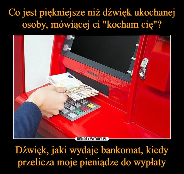 Dźwięk, jaki wydaje bankomat, kiedy przelicza moje pieniądze do wypłaty –