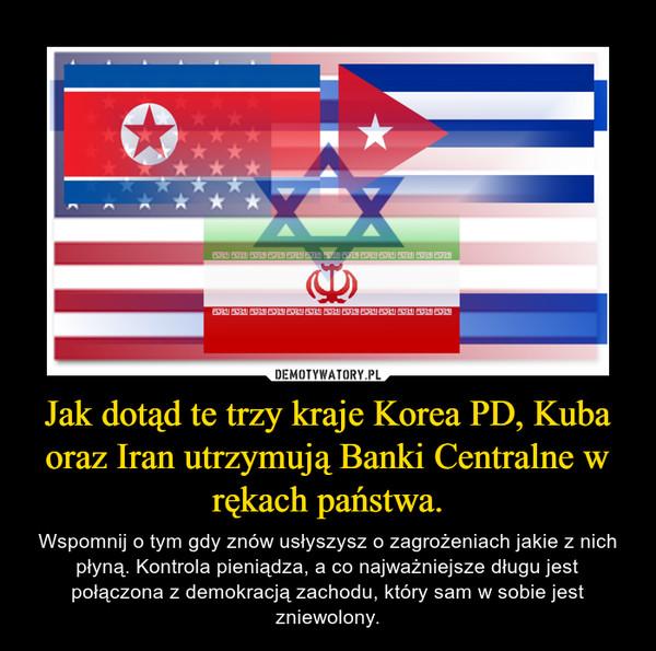 Jak dotąd te trzy kraje Korea PD, Kuba oraz Iran utrzymują Banki Centralne w rękach państwa. – Wspomnij o tym gdy znów usłyszysz o zagrożeniach jakie z nich płyną. Kontrola pieniądza, a co najważniejsze długu jest połączona z demokracją zachodu, który sam w sobie jest zniewolony.