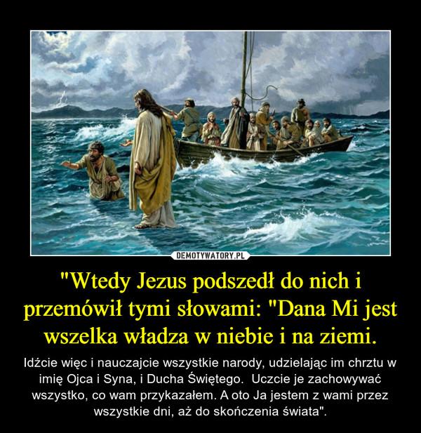 """""""Wtedy Jezus podszedł do nich i przemówił tymi słowami: """"Dana Mi jest wszelka władza w niebie i na ziemi. – Idźcie więc i nauczajcie wszystkie narody, udzielając im chrztu w imię Ojca i Syna, i Ducha Świętego.  Uczcie je zachowywać wszystko, co wam przykazałem. A oto Ja jestem z wami przez wszystkie dni, aż do skończenia świata""""."""