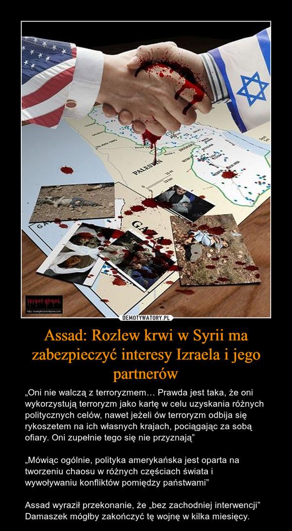 """Assad: Rozlew krwi w Syrii ma zabezpieczyć interesy Izraela i jego partnerów – """"Oni nie walczą z terroryzmem… Prawda jest taka, że oni wykorzystują terroryzm jako kartę w celu uzyskania różnych politycznych celów, nawet jeżeli ów terroryzm odbija się rykoszetem na ich własnych krajach, pociągając za sobą ofiary. Oni zupełnie tego się nie przyznają""""""""Mówiąc ogólnie, polityka amerykańska jest oparta na tworzeniu chaosu w różnych częściach świata i wywoływaniu konfliktów pomiędzy państwami""""Assad wyraził przekonanie, że """"bez zachodniej interwencji"""" Damaszek mógłby zakończyć tę wojnę w kilka miesięcy."""