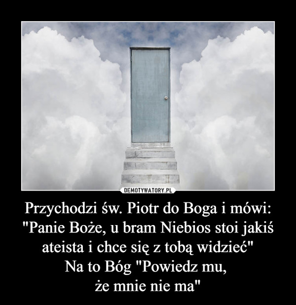 """Przychodzi św. Piotr do Boga i mówi: """"Panie Boże, u bram Niebios stoi jakiś ateista i chce się z tobą widzieć""""Na to Bóg """"Powiedz mu, że mnie nie ma"""" –"""