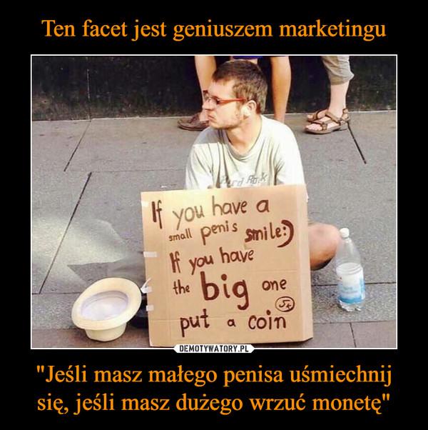 """""""Jeśli masz małego penisa uśmiechnij się, jeśli masz dużego wrzuć monetę"""" –  If you have a small penis smileIf you have the big one put a coin"""