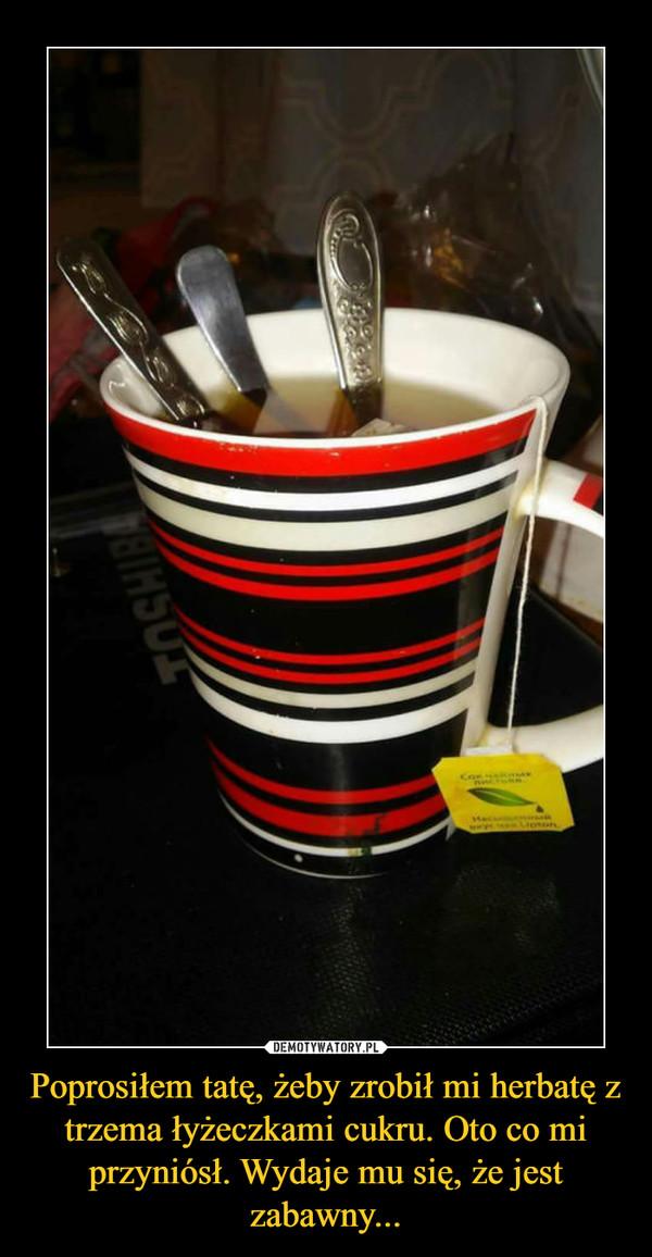Poprosiłem tatę, żeby zrobił mi herbatę z trzema łyżeczkami cukru. Oto co mi przyniósł. Wydaje mu się, że jest zabawny... –