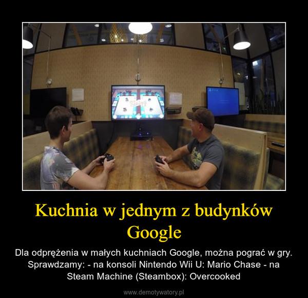 Kuchnia w jednym z budynków Google – Dla odprężenia w małych kuchniach Google, można pograć w gry. Sprawdzamy: - na konsoli Nintendo Wii U: Mario Chase - na Steam Machine (Steambox): Overcooked
