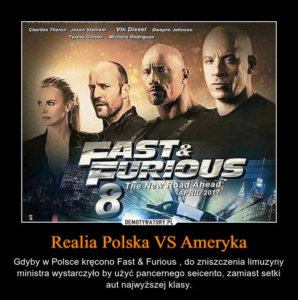 Realia Polska VS Ameryka – Gdyby w Polsce kręcono Fast & Furious , do zniszczenia limuzyny ministra wystarczyło by użyć pancernego seicento, zamiast setki aut najwyższej klasy.