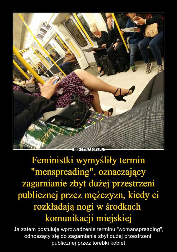 """Feministki wymyśliły termin """"menspreading"""", oznaczający zagarnianie zbyt dużej przestrzeni publicznej przez mężczyzn, kiedy ci rozkładają nogi w środkach komunikacji miejskiej – Ja zatem postuluję wprowadzenie terminu """"womanspreading"""", odnoszący się do zagarniania zbyt dużej przestrzeni publicznej przez torebki kobiet"""