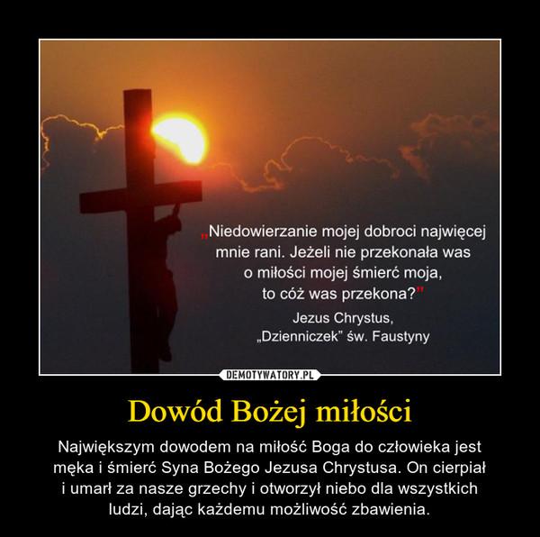 Dowód Bożej miłości – Największym dowodem na miłość Boga do człowieka jestmęka i śmierć Syna Bożego Jezusa Chrystusa. On cierpiałi umarł za nasze grzechy i otworzył niebo dla wszystkichludzi, dając każdemu możliwość zbawienia.