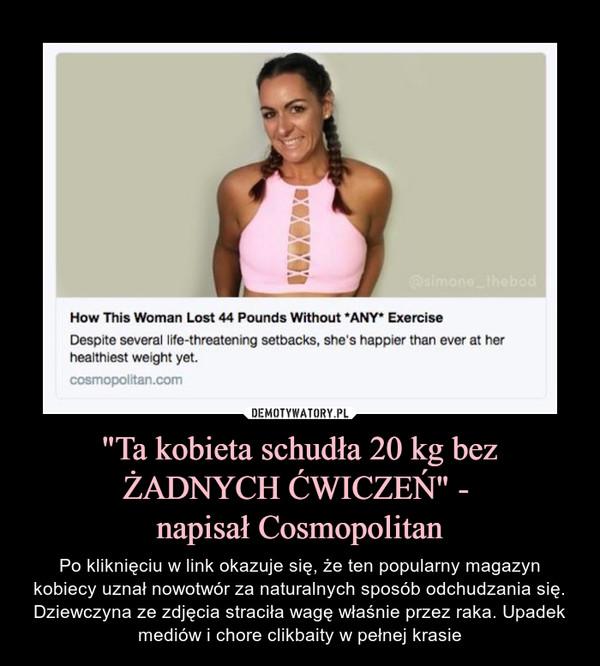 """""""Ta kobieta schudła 20 kg bez ŻADNYCH ĆWICZEŃ"""" - napisał Cosmopolitan – Po kliknięciu w link okazuje się, że ten popularny magazyn kobiecy uznał nowotwór za naturalnych sposób odchudzania się. Dziewczyna ze zdjęcia straciła wagę właśnie przez raka. Upadek mediów i chore clikbaity w pełnej krasie"""