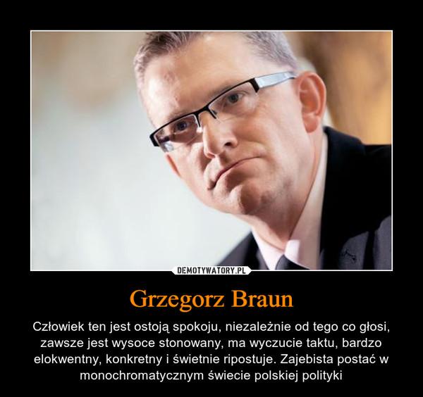 Grzegorz Braun – Człowiek ten jest ostoją spokoju, niezależnie od tego co głosi, zawsze jest wysoce stonowany, ma wyczucie taktu, bardzo elokwentny, konkretny i świetnie ripostuje. Zajebista postać w monochromatycznym świecie polskiej polityki