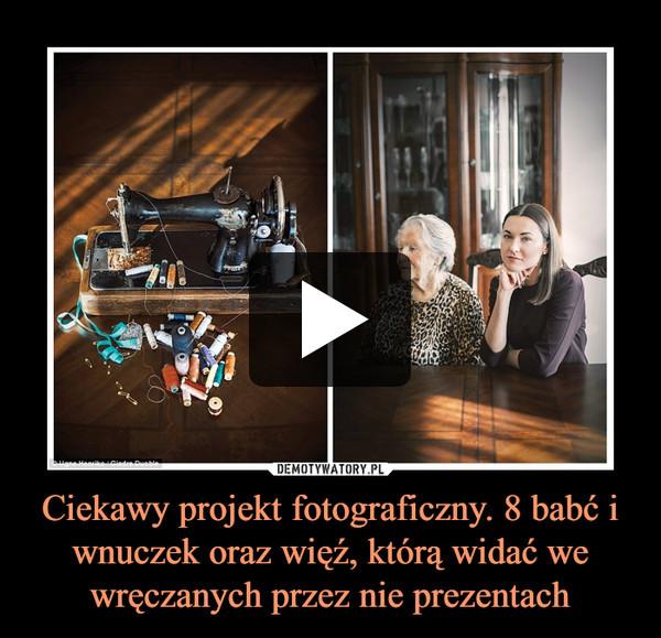 Ciekawy projekt fotograficzny. 8 babć i wnuczek oraz więź, którą widać we wręczanych przez nie prezentach –