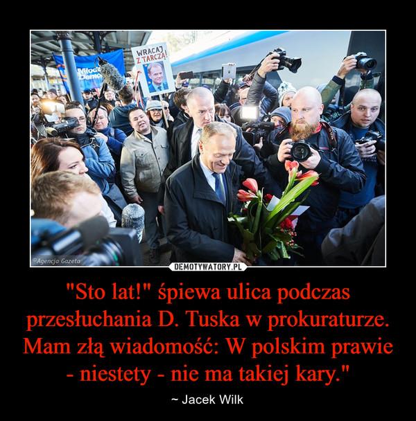 """""""Sto lat!"""" śpiewa ulica podczas przesłuchania D. Tuska w prokuraturze. Mam złą wiadomość: W polskim prawie - niestety - nie ma takiej kary."""" – ~ Jacek Wilk"""