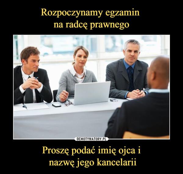 Rozpoczynamy egzamin  na radcę prawnego Proszę podać imię ojca i  nazwę jego kancelarii