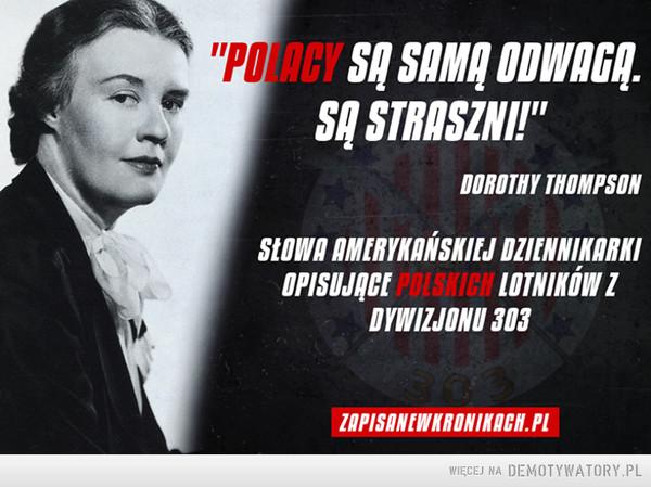 Polscy lotnicy –  Polacy są samą odwagą. Są straszni. Słowa amerykańskiej dziennikarki opisującej polskich lotników