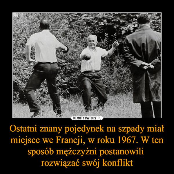 Ostatni znany pojedynek na szpady miał miejsce we Francji, w roku 1967. W ten sposób mężczyźni postanowili rozwiązać swój konflikt –