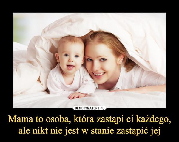 Mama to osoba, która zastąpi ci każdego, ale nikt nie jest w stanie zastąpić jej –