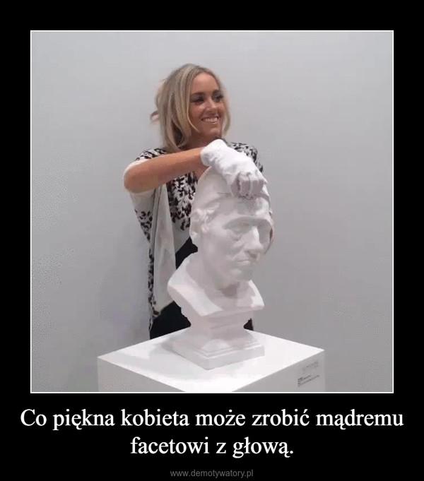 Co piękna kobieta może zrobić mądremu facetowi z głową. –