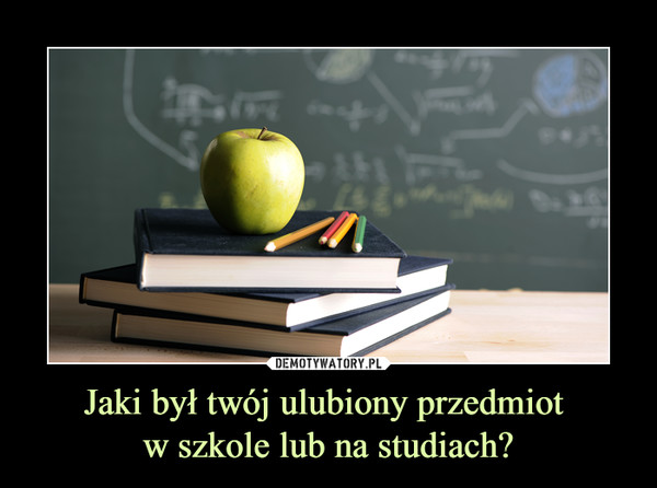 Jaki był twój ulubiony przedmiot w szkole lub na studiach? –